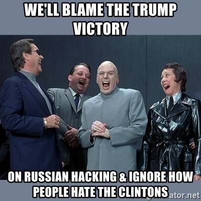 Dr. Evil and His Minions - we'll blame the trump victory on russian hacking & ignore how people hate the clintons