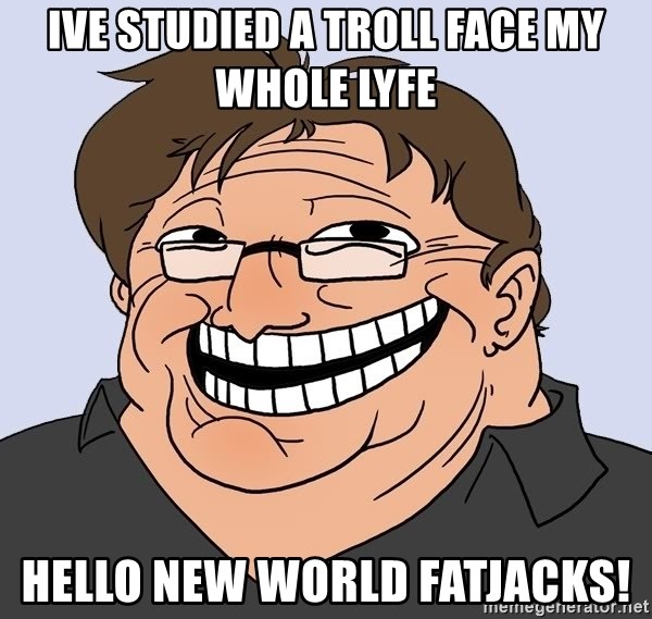 Gabe Newell trollface - ive studied a troll face my whole lyfe hello new world FatJAcks!
