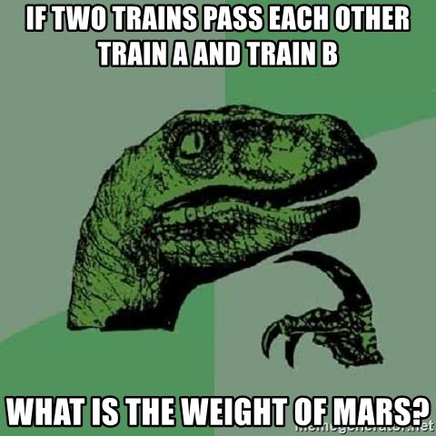 Philosoraptor - if two trains pass each other train a and train b what is the weight of mars?