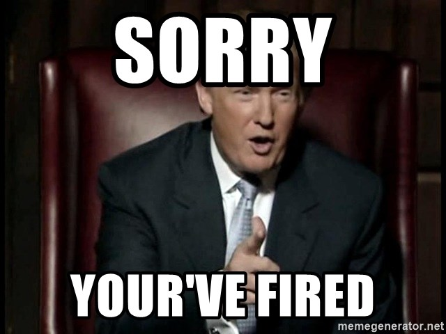 Donald Trump - sorry your've fired
