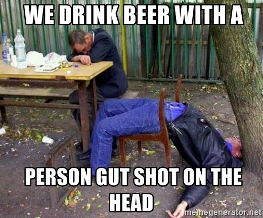 drunk - we drink beer with a  person gut shot on the head