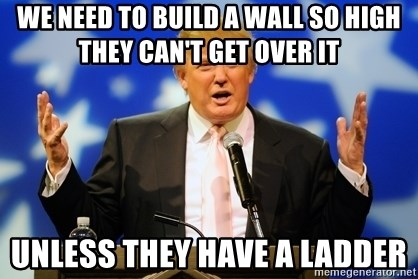 Trump Logic - we need to build a wall so high they can't get over it unless they have a ladder