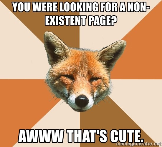Condescending Fox - you were looking for a non-existent page? awww that's cute.
