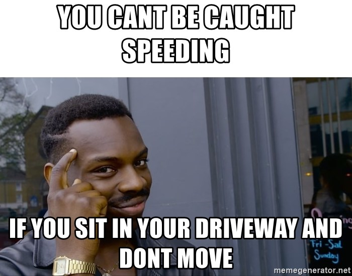 Roll Safe Hungover - You cant be Caught Speeding If you sit in your driveway and dont move