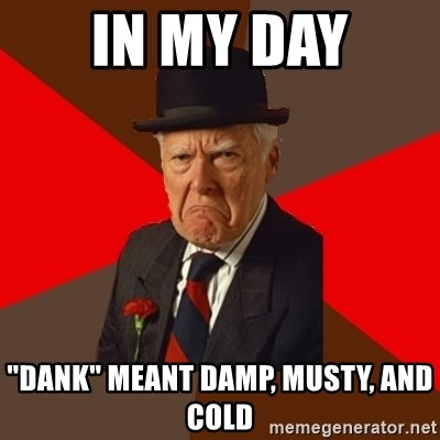 "Pissed Off Old Guy - IN my day ""dank"" meant damp, musty, and cold"