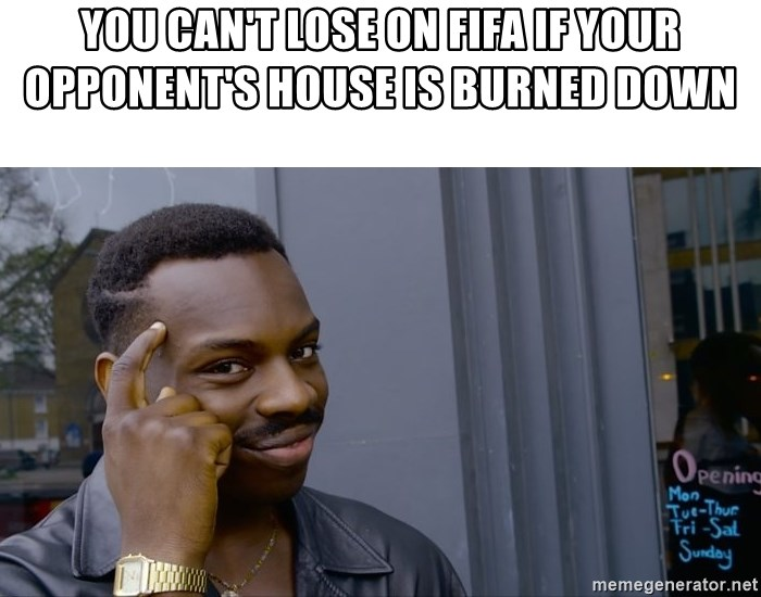 Roll Safe Hungover - you can't lose on fifa if your opponent's house is burned down