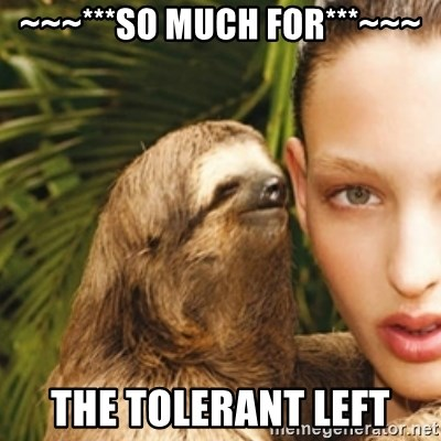 sexy sloth - ~~~***SO MUCH FOR***~~~ THE TOLERANT LEFT