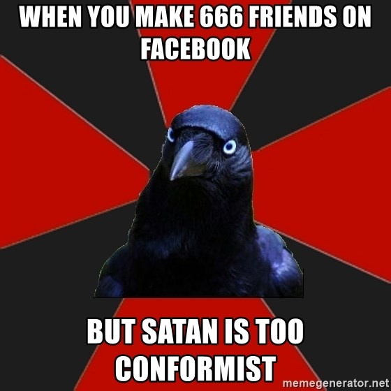 Gothiccrow - when you make 666 friends on facebook but satan is too conformist