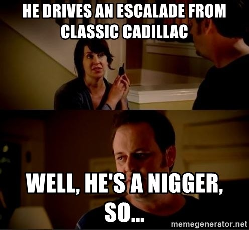 jake from state farm meme - He drives an Escalade from Classic Cadillac Well, he's a nigger, so...