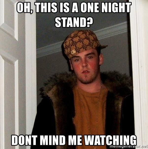 Scumbag Steve - Oh, this is a one NIGht stand? Dont mind me watching