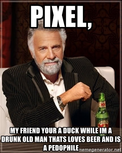 Pixel My Friend Your A Duck While Im A Drunk Old Man Thats Loves