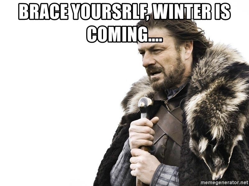 Winter is Coming - brace yoursrlf, winter is coming....