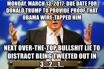 Trump Logic - monday, march 13, 2017: due date for donald trump to provide proof that obama wire-tapped him next over-the-top bullshit lie to distract being tweeted out in 3....2....1...