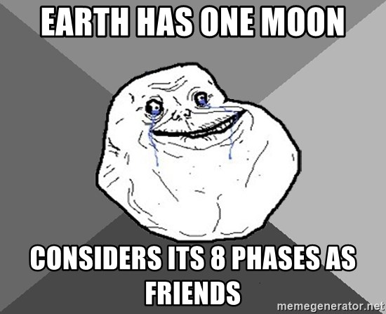 Earth has one moon Considers its 8 phases as friends