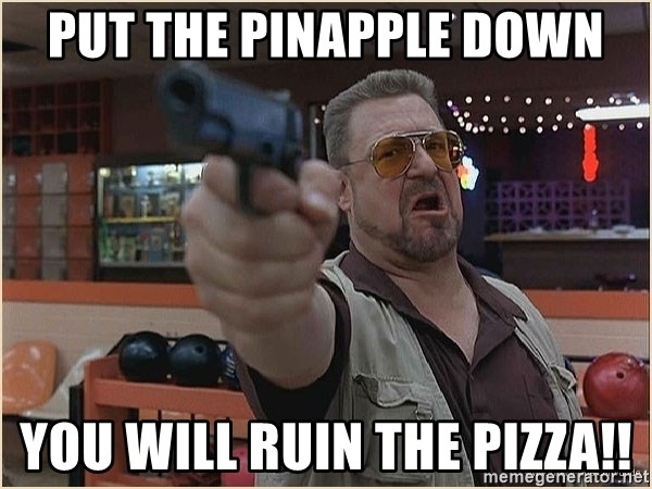WalterGun - Put the pinapple down You will ruin the pizza!!