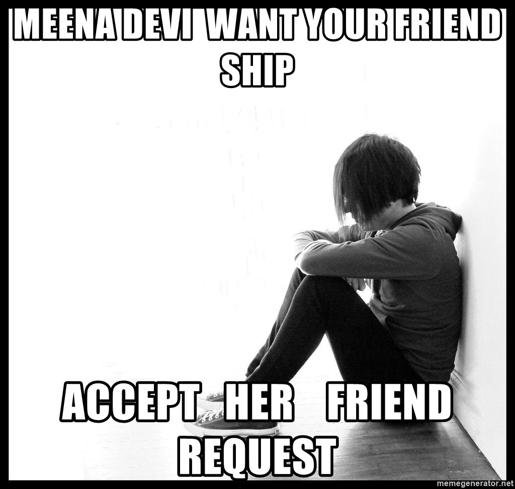 First World Problems - Meena Devi  Want your Friend ship Accept   her    friend request