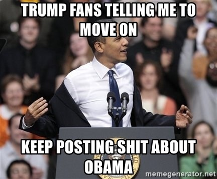 obama come at me bro - Trump fans telling me to move on Keep posting shit about obama