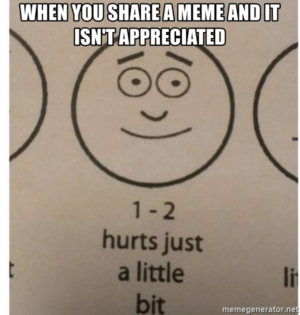 1-2 hurts just a little bit - When you share a meme and it isn't appreciated