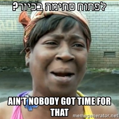 Ain't Nobody got time fo that - לפתוח סתימה בכיור? ain't nobody got time for that