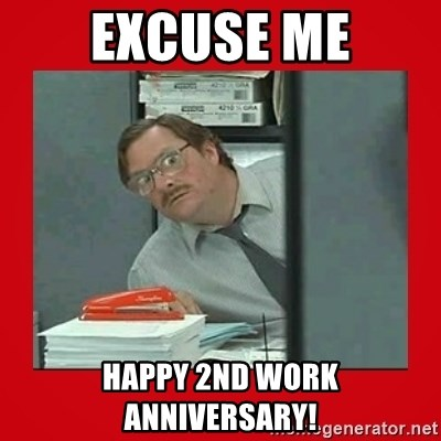 Office Space Stapler Guy - Excuse me happy 2nd work anniversary!