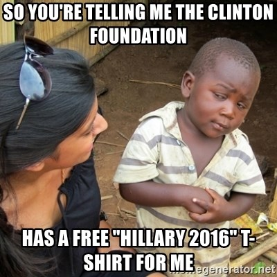 "Skeptical 3rd World Kid - so you're telling me the clinton foundation has a free ""Hillary 2016"" T-shirt for me"