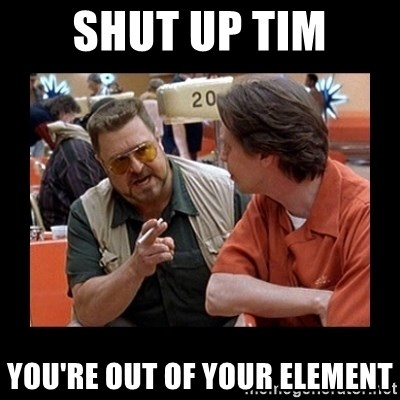walter sobchak - shut up tim you're out of your element