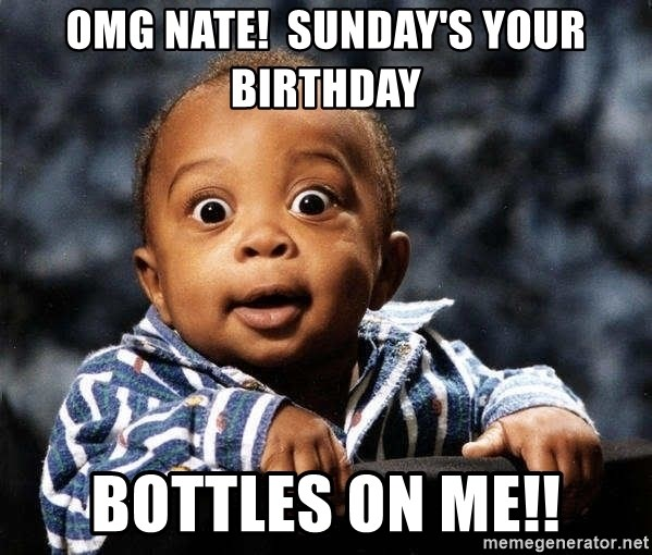 tfdghfdghgfdhfdhgfdgh - OMG Nate!  Sunday's your birthday bottles on me!!