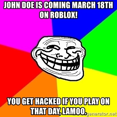 Trollface - John doe is coming March 18th on roblox! You get hacked if you play on that day, lamoo.