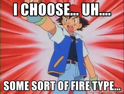 pokemon i choose you - I choosE... Uh.... some sort of fire type...
