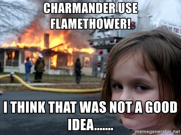 Disaster Girl - Charmander use flamethower! I think that was not a good idea.......
