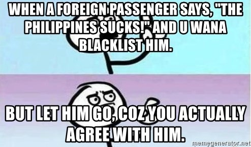 """Speechless Guy - When a foreign passenger says, """"The Philippines sucks!"""" and u wana blacklist him.  But let him go, coz you actually agree with him."""