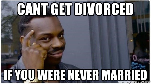 I'm a fucking genius - cant get divorced if you were never married
