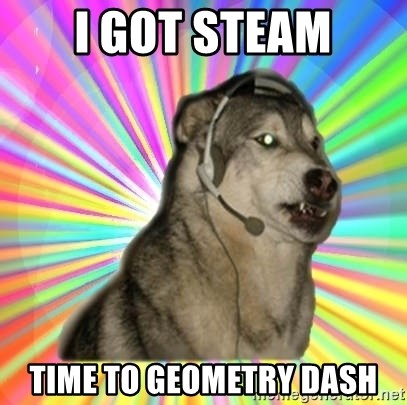 Gamer Dog - I got Steam Time to Geometry Dash