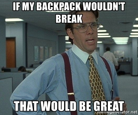 that would be great guy - If my backpack wouldn't break That would be great