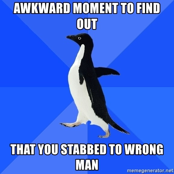 Socially Awkward Penguin - Awkward mOMENT TO FIND OUT THAT YOU STABBED TO WRONG MAN