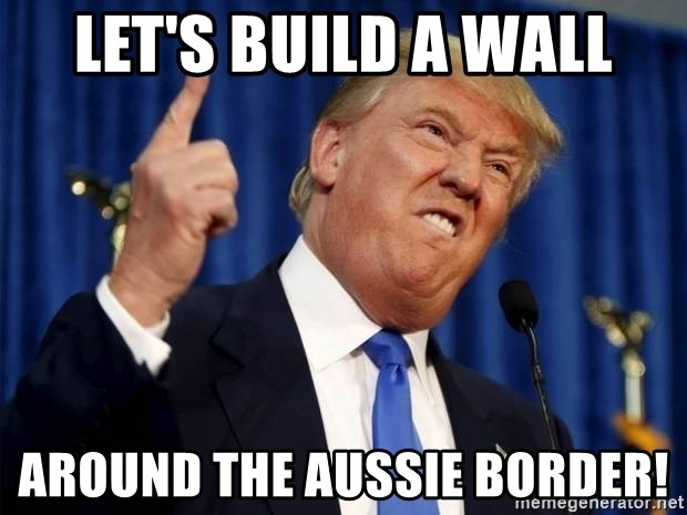 Let's build a wall around the aussie border! - Donald Trump