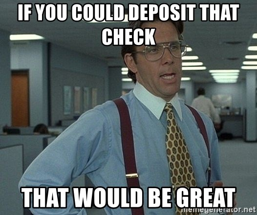that would be great guy - If you could deposit thAt check  That would be great
