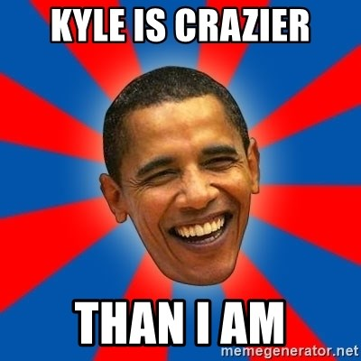 Obama - kyle is crazier than i am