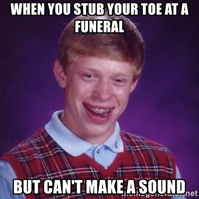 Bad Luck Brian - when you stub your toe at a funeral but can't make a sound