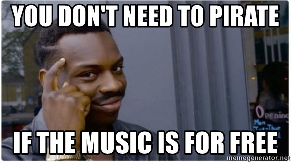 You don't need to pirate If the music is for free - I'm a fucking