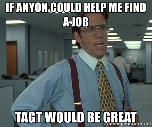 that would be great guy - If anyon could help me find a job Tagt would be great