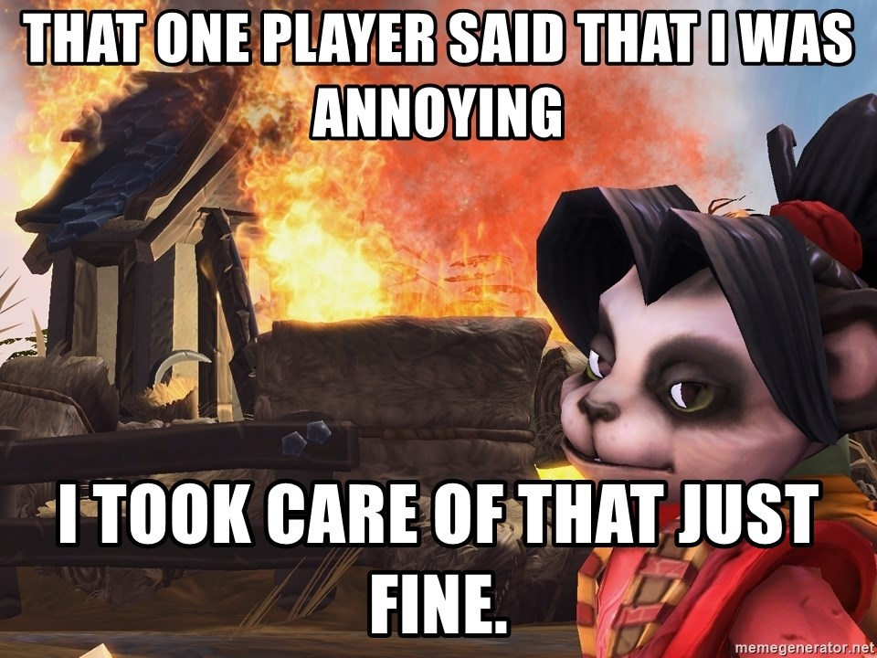Disaster Li Li  - That one player said that i was annoying i took care of that just fine.