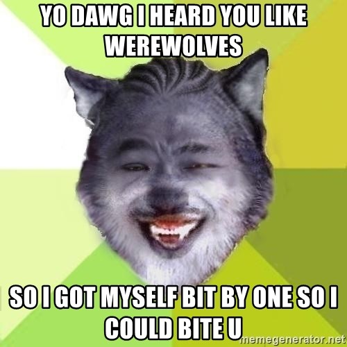 Yo Dawg - Yo dawg i heard you like werewolves  So i got myself bit by one so i could bite u
