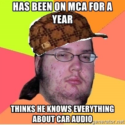 Scumbag nerd - HAS BEEN ON MCA FOR A YEAR THINKS HE KNOWS EVERYTHING ABOUT CAR AUDIO
