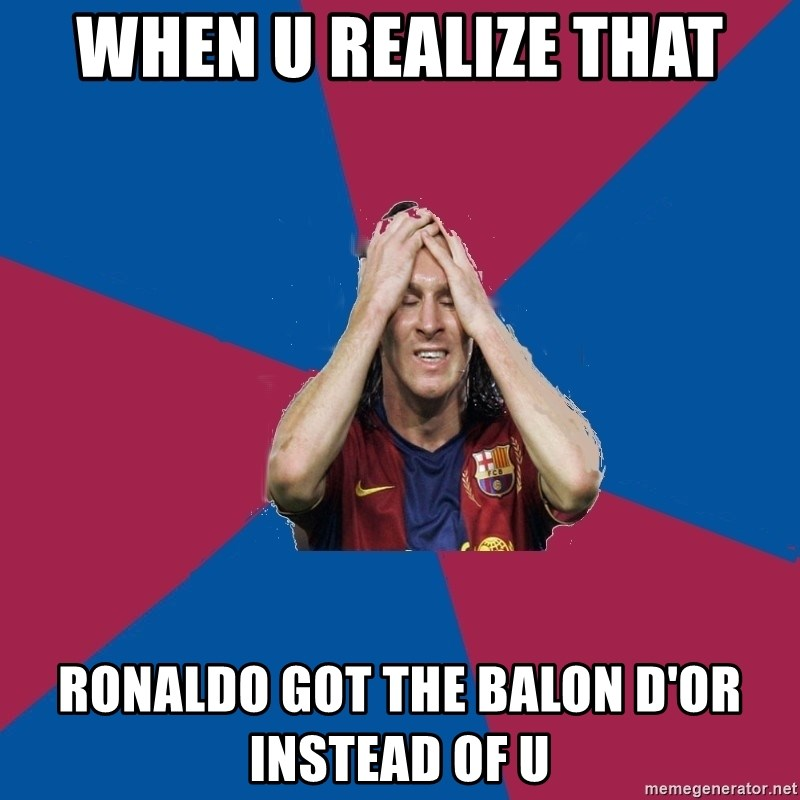 Lionel Messi Problems - when u realize that ronaldo got the balon d'or instead of u