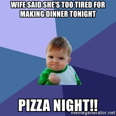 Success Kid - Wife said she's too tired for making dinner tonight Pizza Night!!