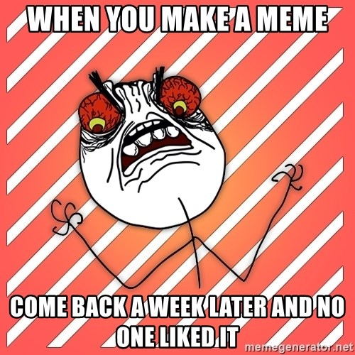 iHate - when you make a meme come back a week later and no one liked it