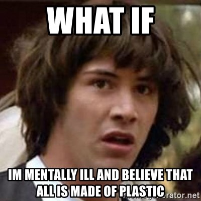Conspiracy Guy - What if im mentally ill and believe that all is made of plastic
