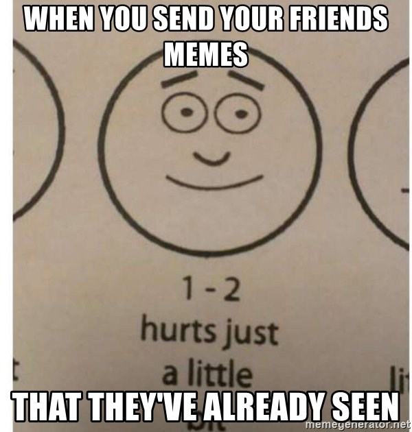 1-2 hurts just a little bit - When you send your friends memes That they've already seen