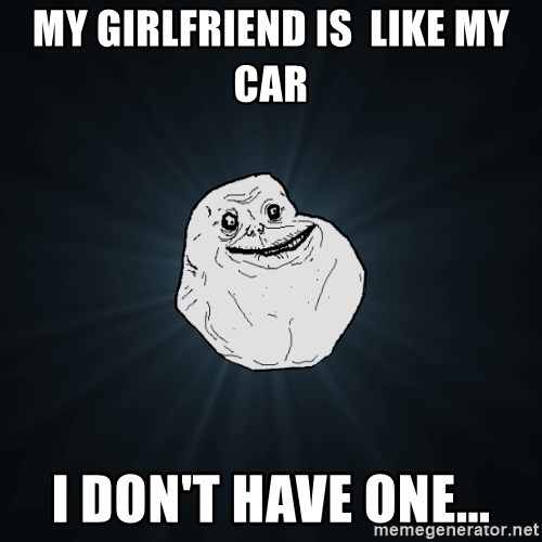 Forever Alone - my girlfriend is  like my car i don't have one...